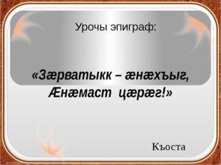 Урочы эпиграф: Къоста «Зæрватыкк – æнæхъыг, Æнæмаст цæрæг!»