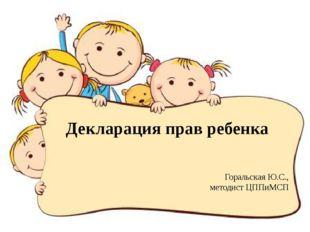 Декларация прав ребенка Горальская Ю.С., методист ЦППиМСП
