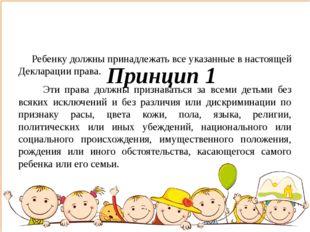 Принцип 1 Ребенку должны принадлежать все указанные в настоящей Декларации п