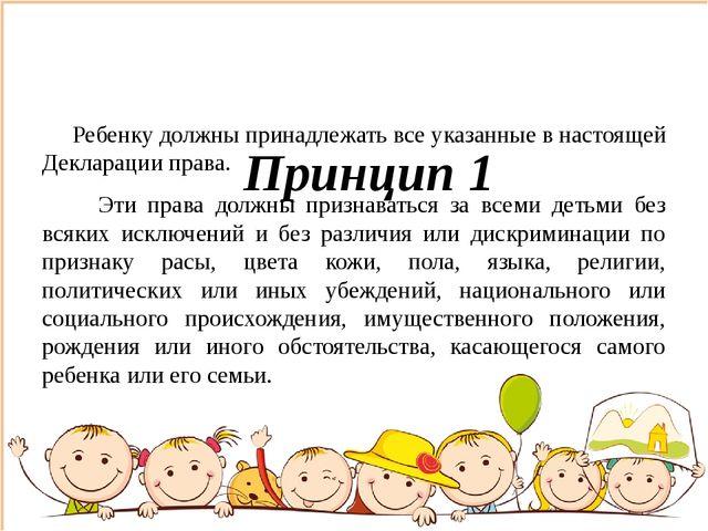 Принцип 1 Ребенку должны принадлежать все указанные в настоящей Декларации п...