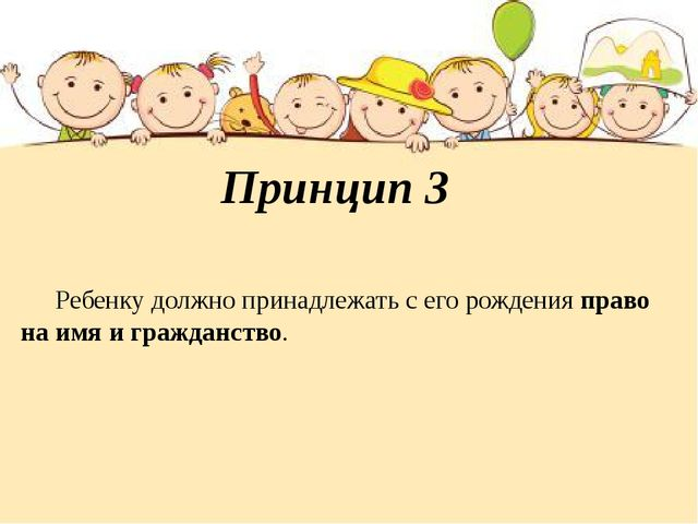 Принцип 3 Ребенку должно принадлежать с его рождения право на имя и гражданст...