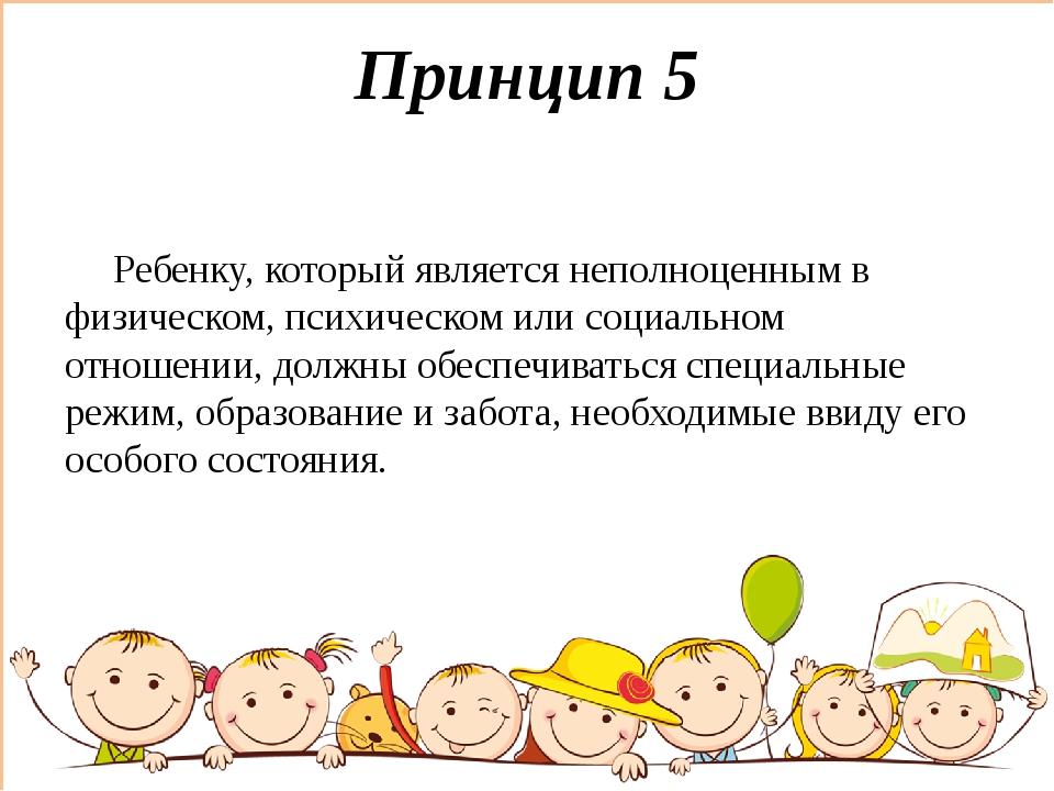 Принцип 5 Ребенку, который является неполноценным в физическом, психическом и...