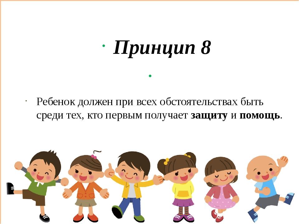Принцип 8 Ребенок должен при всех обстоятельствах быть среди тех, кто первым...