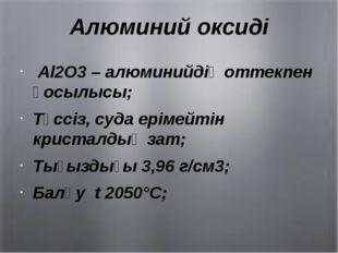 Алюминий оксиді Al2O3 – алюминийдің оттекпен қосылысы; Түссіз, суда ерімейтін