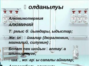 Қолданылуы Алюминотермия АЛЮМИНИЙ Тұрмыс бұйымдары, ыдыстар; Жеңіл құймалар (