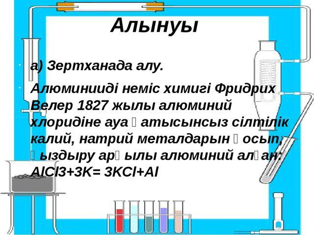 Алынуы а) Зертханада алу. Алюминииді неміс химигі Фридрих Велер 1827 жылы алю...