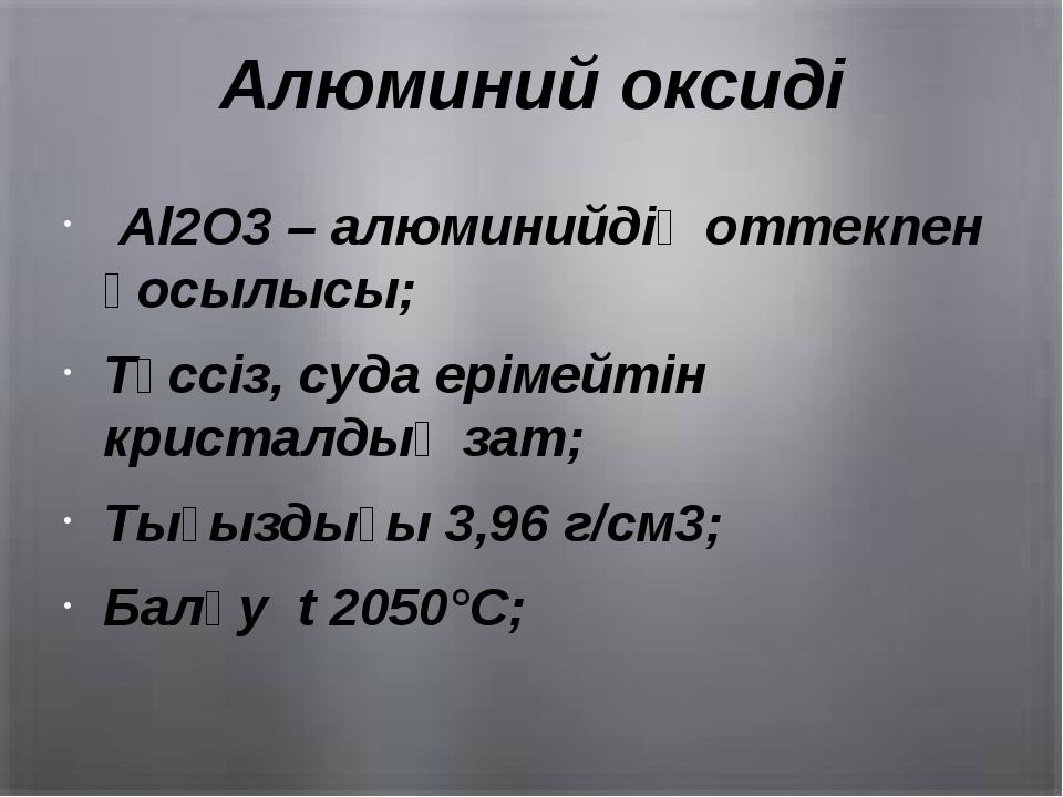 Алюминий оксиді Al2O3 – алюминийдің оттекпен қосылысы; Түссіз, суда ерімейтін...