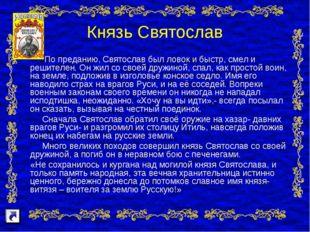 Князь Святослав По преданию, Святослав был ловок и быстр, смел и решителен. О