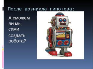 После возникла гипотеза: А сможем ли мы сами создать робота?