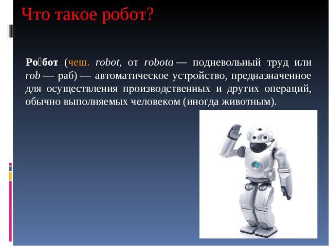 Что такое робот? Ро́бот (чеш. robot, от robota— подневольный труд или rob—...