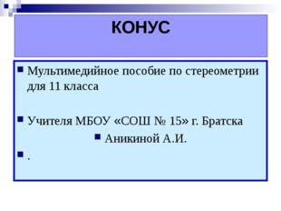 КОНУС Мультимедийное пособие по стереометрии для 11 класса Учителя МБОУ «СОШ