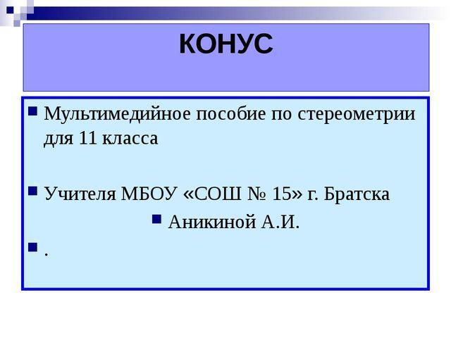 КОНУС Мультимедийное пособие по стереометрии для 11 класса Учителя МБОУ «СОШ...