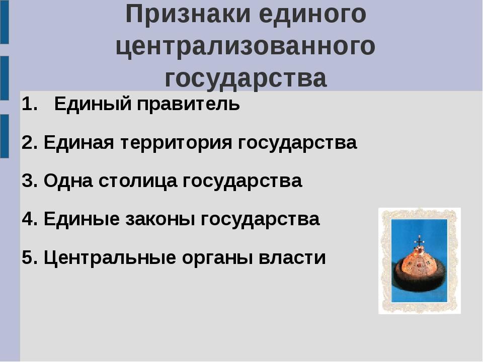 Признаки единого централизованного государства Единый правитель 2. Единая тер...