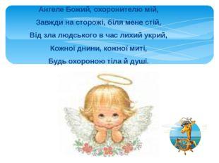 Ангеле Божий, охоронителю мій, Завжди на сторожі, біля мене стій, Від зла люд