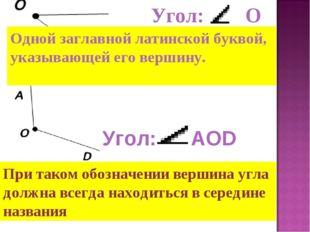 Одной заглавной латинской буквой, указывающей его вершину. Угол: О Угол: АOD