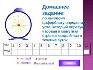 ПРОВЕРКА О - ОСТРЫЙ П - ПРЯМОЙ Т-ТУПОЙ Р-РАЗВЕРНУТЫЙ Домашнее задание: по час