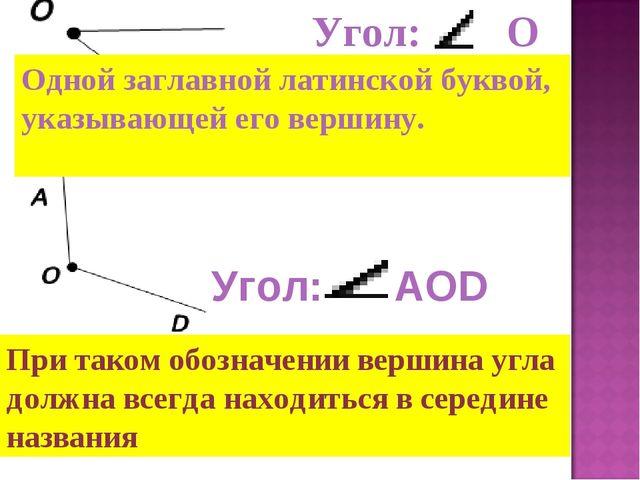 Одной заглавной латинской буквой, указывающей его вершину. Угол: О Угол: АOD...