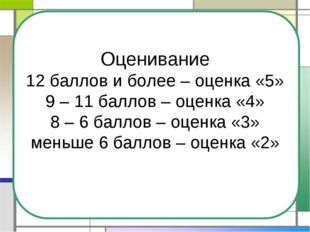 Оценивание 12 баллов и более – оценка «5» 9 – 11 баллов – оценка «4» 8 – 6 ба