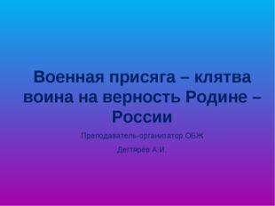 Военная присяга – клятва воина на верность Родине – России Преподаватель-орга