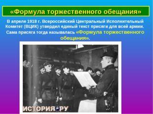 «Формула торжественного обещания» В апреле 1918 г. Всероссийский Центральный