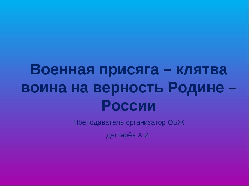Военная присяга – клятва воина на верность Родине – России Преподаватель-орга...