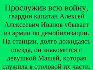 Прослужив всю войну, гвардии капитан Алексей Алексеевич Иванов убывает из арм