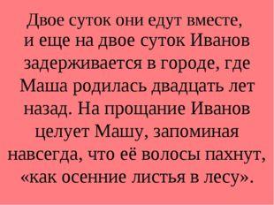 Двое суток они едут вместе, и еще на двое суток Иванов задерживается в городе