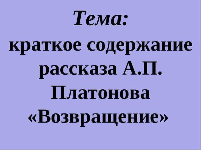 Тема: краткое содержание рассказа А.П. Платонова «Возвращение»
