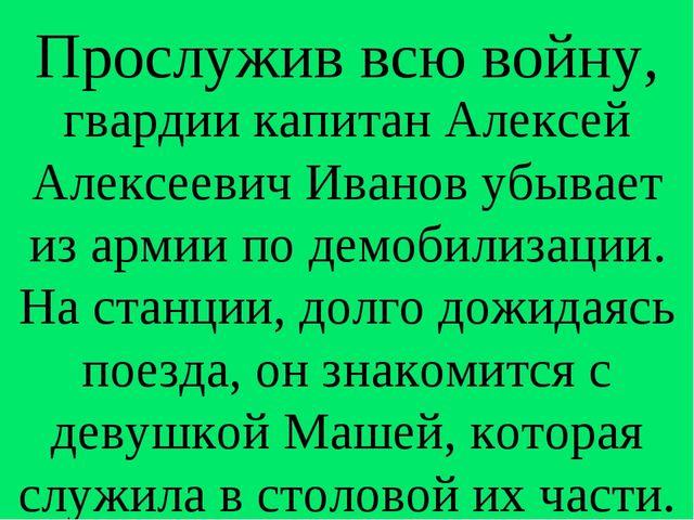 Прослужив всю войну, гвардии капитан Алексей Алексеевич Иванов убывает из арм...