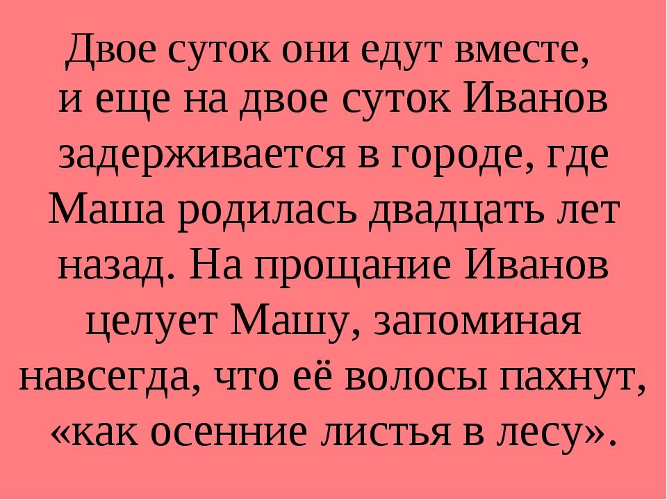 Двое суток они едут вместе, и еще на двое суток Иванов задерживается в городе...