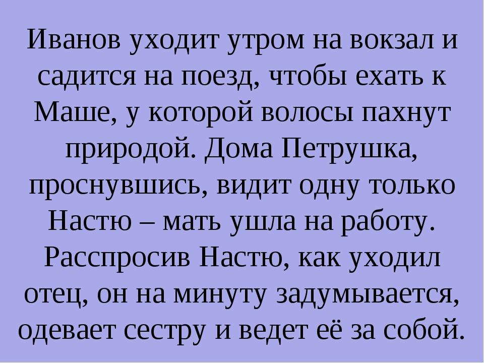 Иванов уходит утром на вокзал и садится на поезд, чтобы ехать к Маше, у котор...