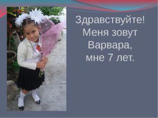 Здравствуйте! Меня зовут Варвара, мне 7 лет.
