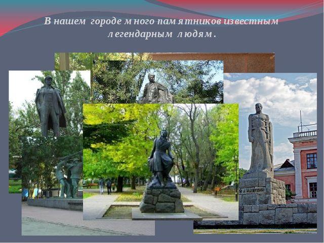В нашем городе много памятников известным легендарным людям.