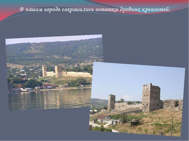 В нашем городе сохранились остатки древних крепостей.