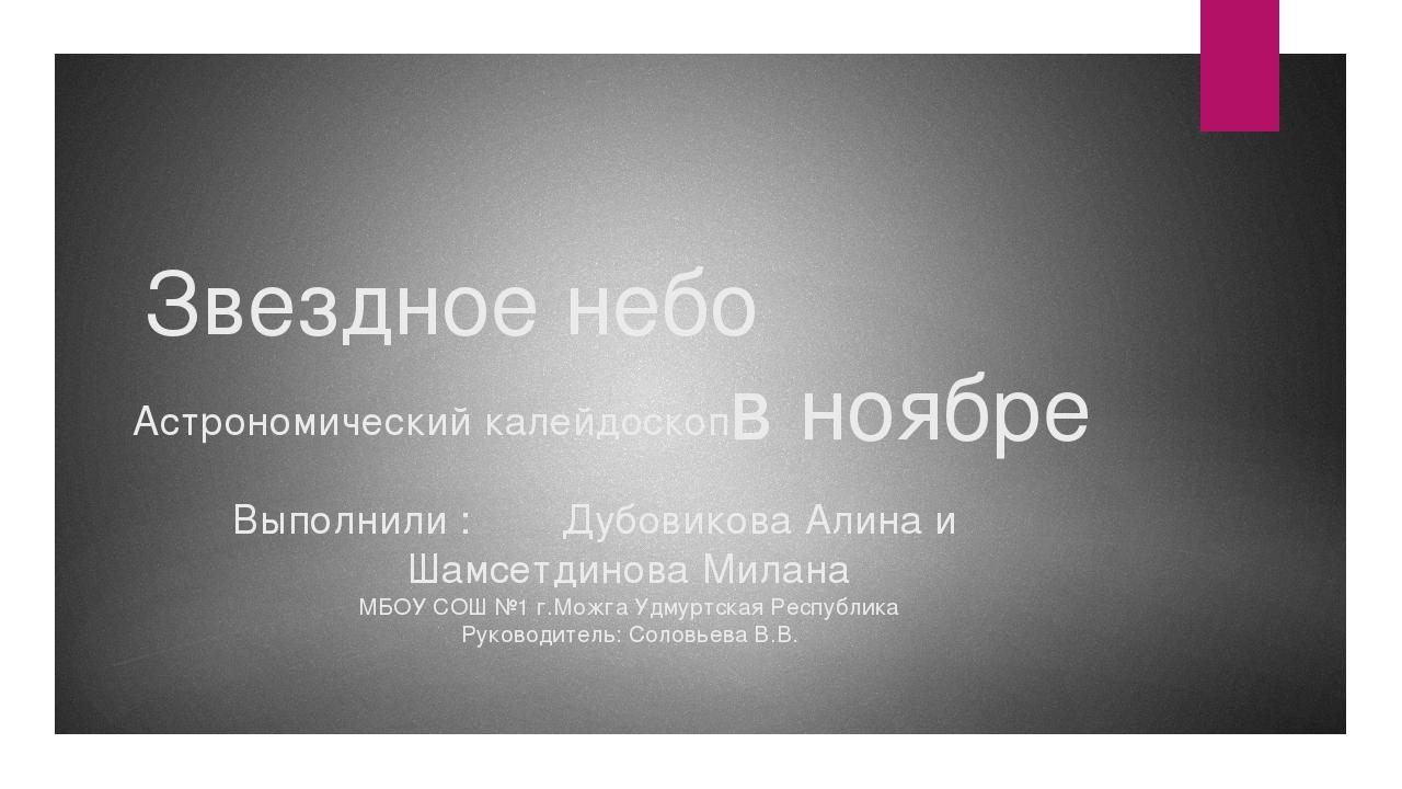 Звездное небо в ноябре Астрономический калейдоскоп Выполнили : Дубовикова Али...