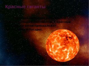 Красные гиганты  Звездами-гигантами называются звезды большой светимости. К