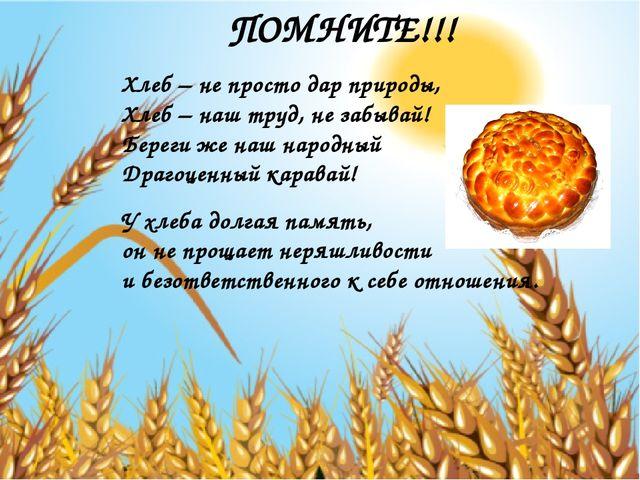 ПОМНИТЕ!!! Хлеб – не просто дар природы, Хлеб – наш труд, не забывай! Береги...
