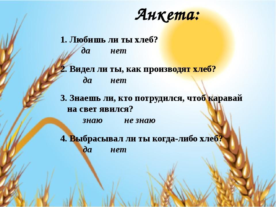 Анкета: 1. Любишь ли ты хлеб? да нет 2. Видел ли ты, как производят хлеб?...