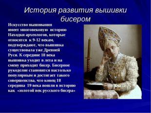 История развития вышивки бисером Искусство вышивания имеет многовековую истор