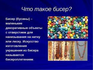 Что такое бисер? Бисер (бусины) – маленькие декоративные объекты с отверстием