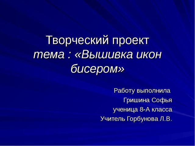 Творческий проект тема : «Вышивка икон бисером» Работу выполнила Гришина Софь...