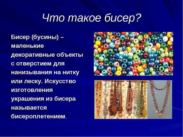 Что такое бисер? Бисер (бусины) – маленькие декоративные объекты с отверстием...