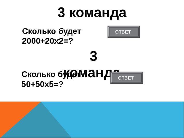 3 команда Сколько будет 2000+20х2=? 3 команда Сколько будет 50+50х5=? ОТВЕТ О...