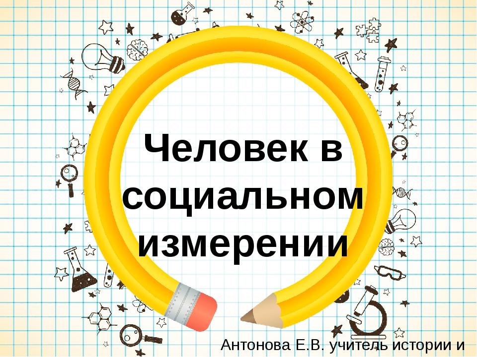 Человек в социальном измерении Антонова Е.В. учитель истории и обществознания