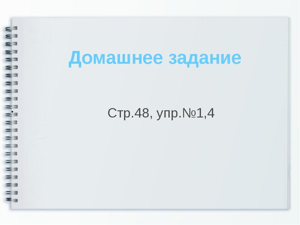 Домашнее задание Стр.48, упр.№1,4