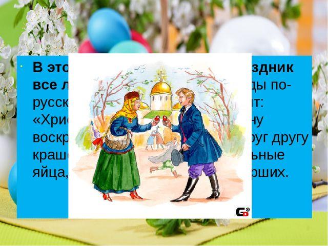 В этот светлый и великий праздник все люди христосуются: трижды по-русски це...