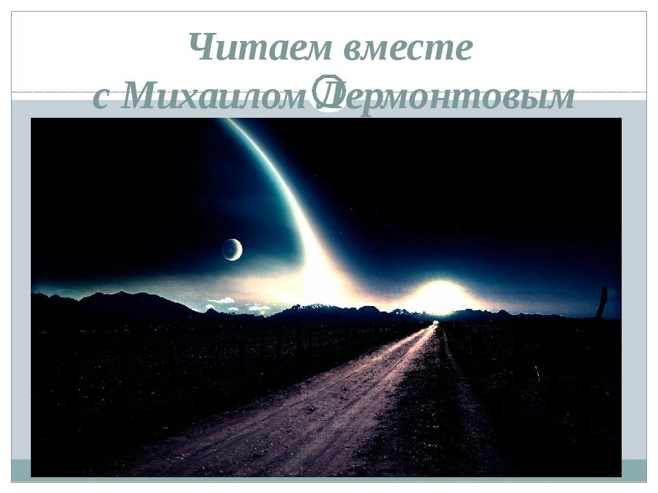 Читаем вместе с Михаилом Лермонтовым