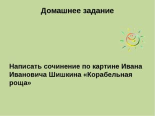 Домашнее задание Написать сочинение по картине Ивана Ивановича Шишкина «Кораб