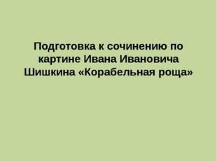 Подготовка к сочинению по картине Ивана Ивановича Шишкина «Корабельная роща»