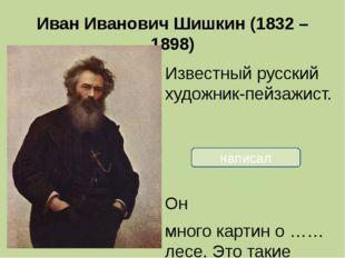 Иван Иванович Шишкин (1832 – 1898) Известный русский художник-пейзажист. Он м